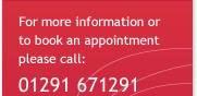 For more information or to book an appointment please call: 01291 671291